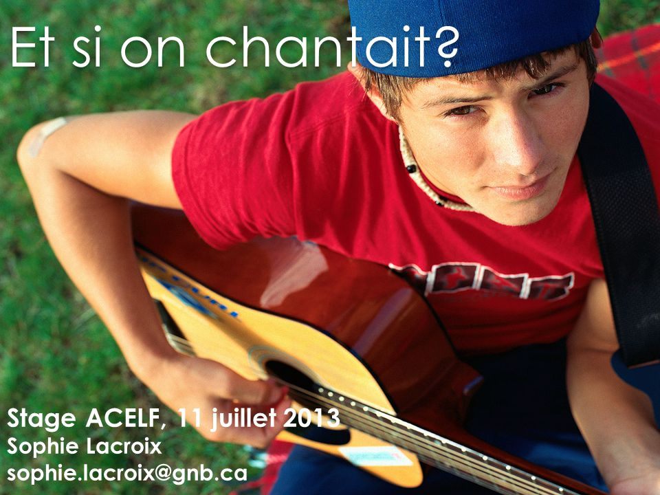 Et si on chantait Stage ACELF, 11 juillet 2013 Sophie Lacroix sophie.lacroix@gnb.ca