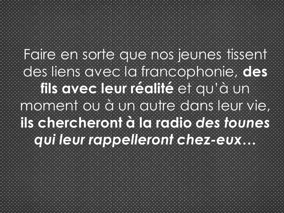 Faire en sorte que nos jeunes tissent des liens avec la francophonie, des fils avec leur réalité et quà un moment ou à un autre dans leur vie, ils chercheront à la radio des tounes qui leur rappelleront chez-eux …