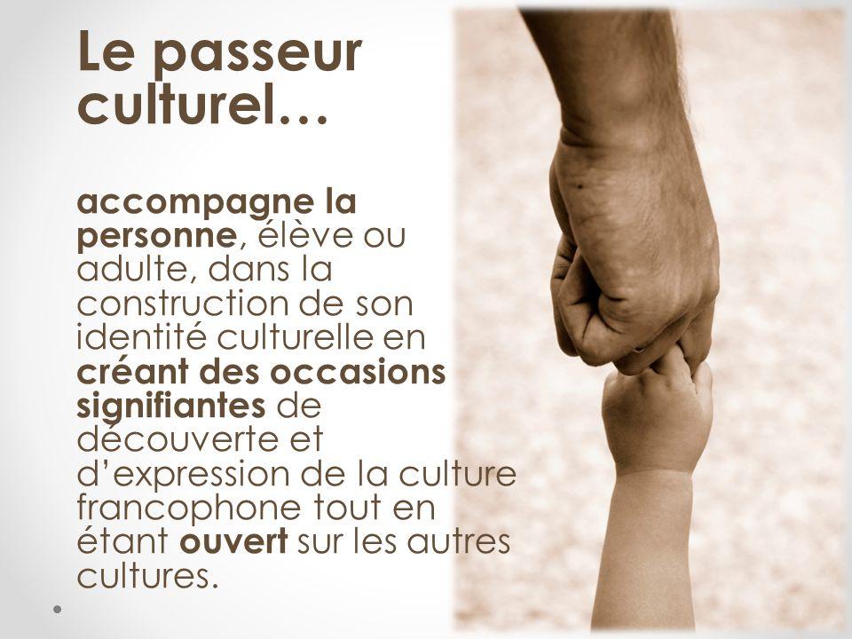 Le passeur culturel… accompagne la personne, élève ou adulte, dans la construction de son identité culturelle en créant des occasions signifiantes de découverte et dexpression de la culture francophone tout en étant ouvert sur les autres cultures.
