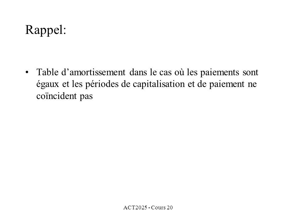 ACT2025 - Cours 20 Rappel: Table damortissement dans le cas où les paiements sont égaux et les périodes de capitalisation et de paiement ne coïncident pas