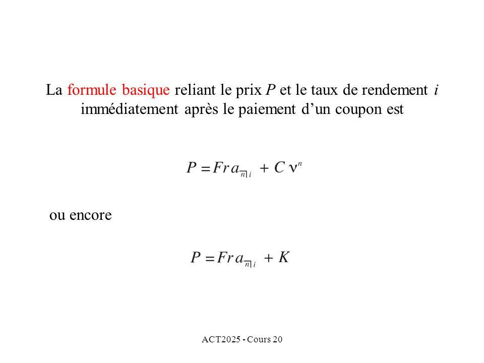 ACT2025 - Cours 20 La formule basique reliant le prix P et le taux de rendement i immédiatement après le paiement dun coupon est ou encore