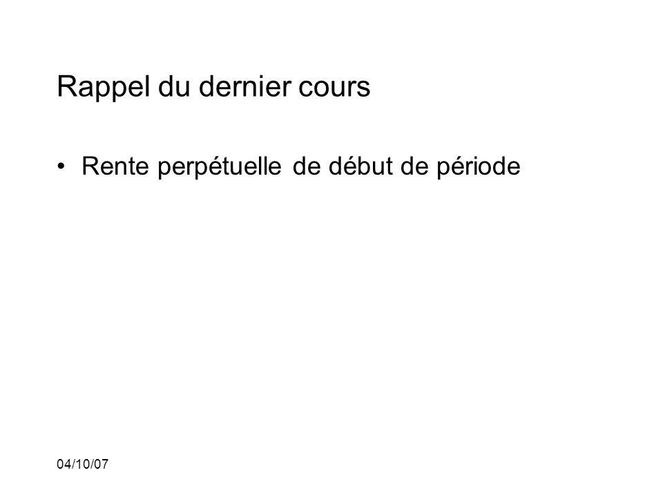 04/10/07 Rappel du dernier cours Rente perpétuelle de début de période Calcul du nombre de paiements dune annuité étant donné la valeur actuelle, le taux dintérêt et les paiements