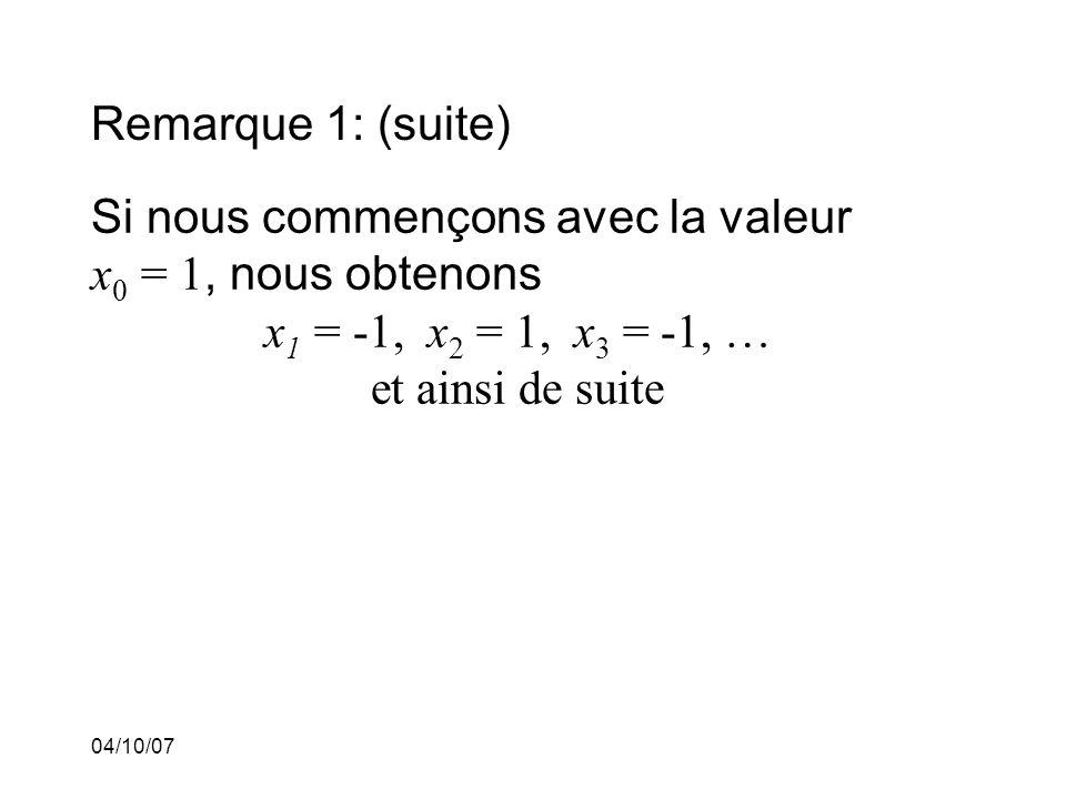 04/10/07 Remarque 1: (suite) Si nous commençons avec la valeur x 0 = 1, nous obtenons x 1 = -1, x 2 = 1, x 3 = -1, … et ainsi de suite