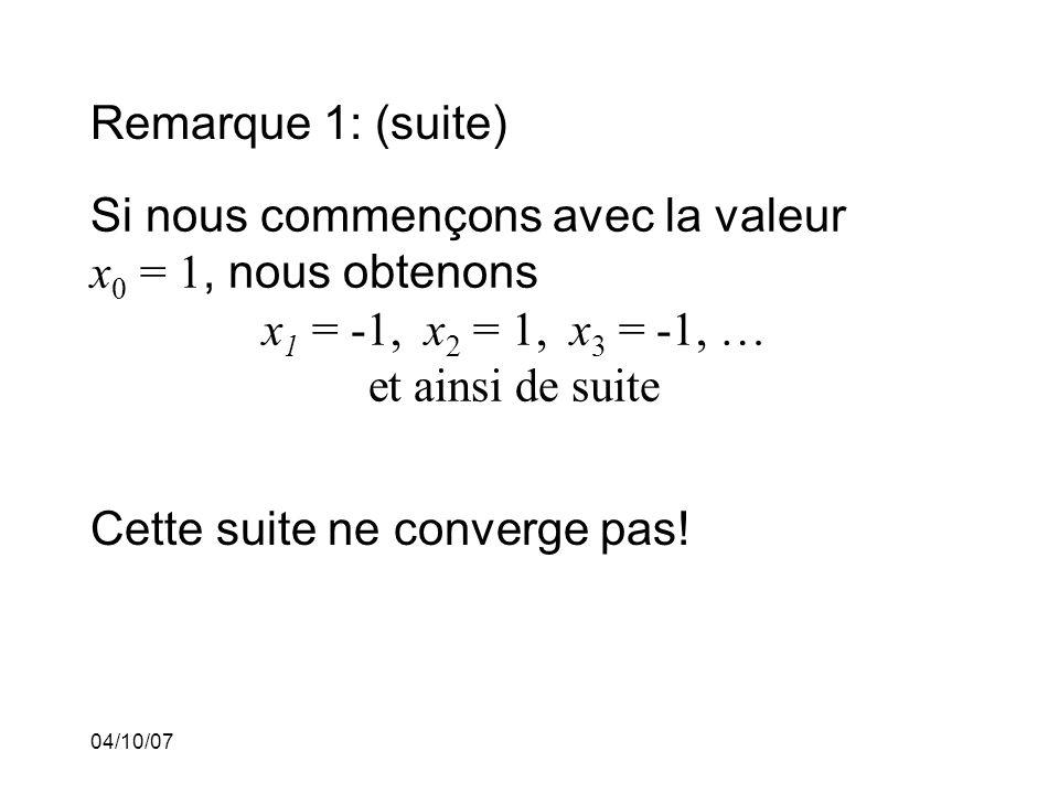 04/10/07 Remarque 1: (suite) Si nous commençons avec la valeur x 0 = 1, nous obtenons x 1 = -1, x 2 = 1, x 3 = -1, … et ainsi de suite Cette suite ne converge pas!