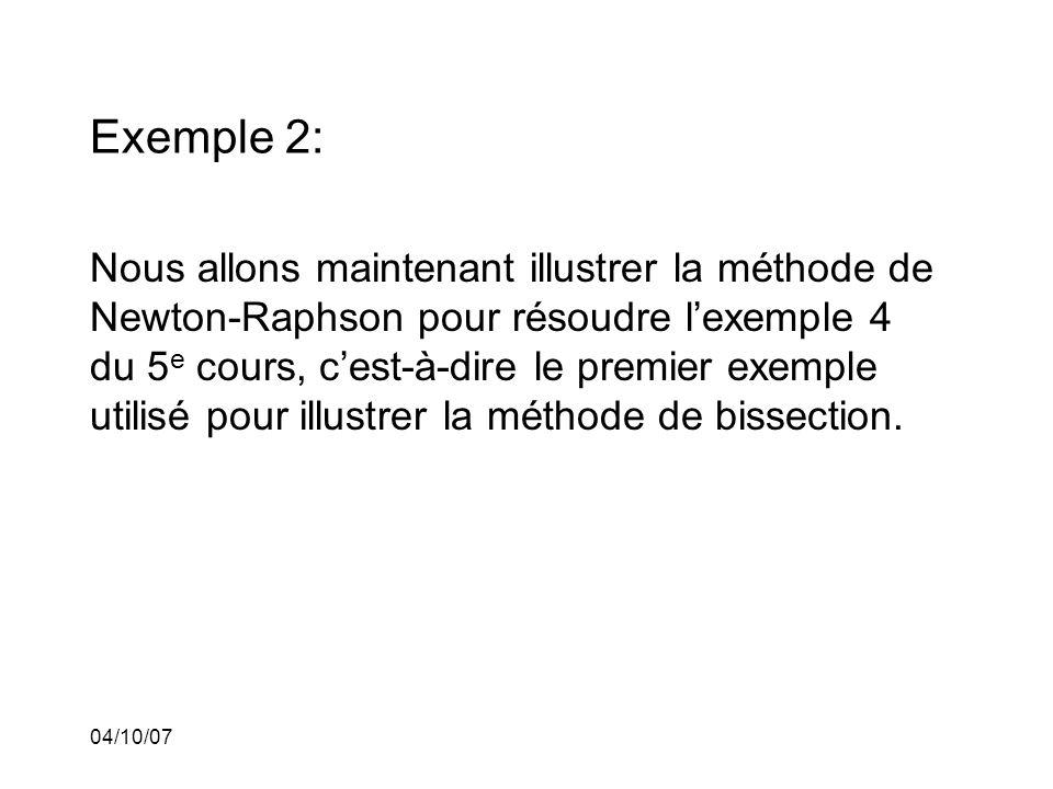 04/10/07 Exemple 2: Nous allons maintenant illustrer la méthode de Newton-Raphson pour résoudre lexemple 4 du 5 e cours, cest-à-dire le premier exemple utilisé pour illustrer la méthode de bissection.