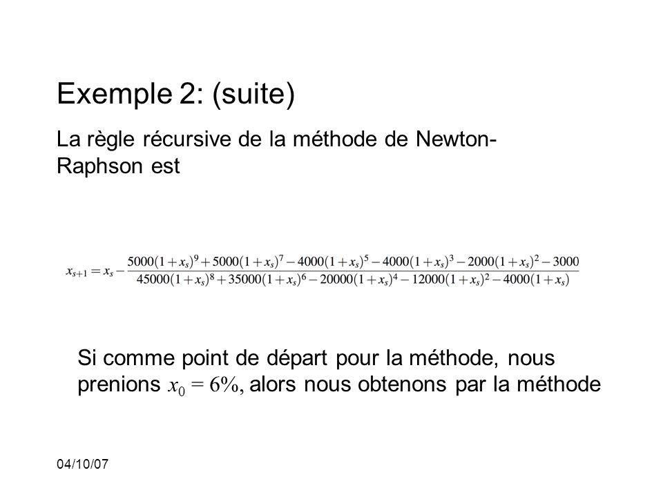 04/10/07 Exemple 2: (suite) La règle récursive de la méthode de Newton- Raphson est Si comme point de départ pour la méthode, nous prenions x 0 = 6%, alors nous obtenons par la méthode