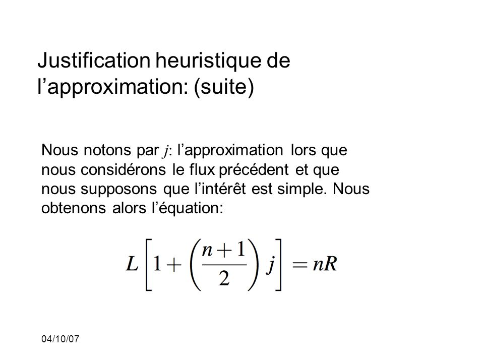 04/10/07 Justification heuristique de lapproximation: (suite) Nous notons par j: lapproximation lors que nous considérons le flux précédent et que nous supposons que lintérêt est simple.