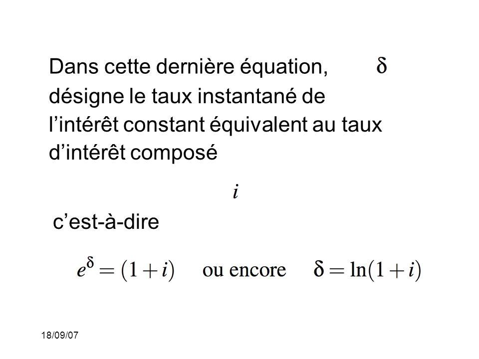 18/09/07 Dans cette dernière équation, désigne le taux instantané de lintérêt constant équivalent au taux dintérêt composé cest-à-dire