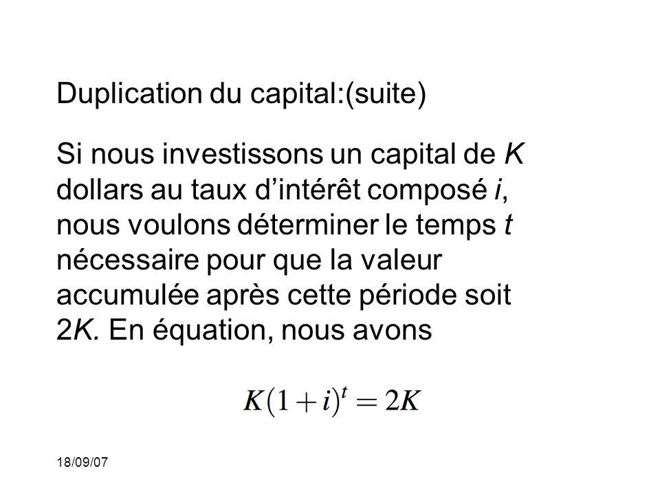 18/09/07 Duplication du capital:(suite) Si nous investissons un capital de K dollars au taux dintérêt composé i, nous voulons déterminer le temps t nécessaire pour que la valeur accumulée après cette période soit 2K.