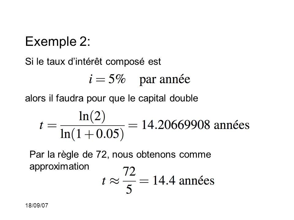 18/09/07 Exemple 2: Si le taux dintérêt composé est alors il faudra pour que le capital double Par la règle de 72, nous obtenons comme approximation