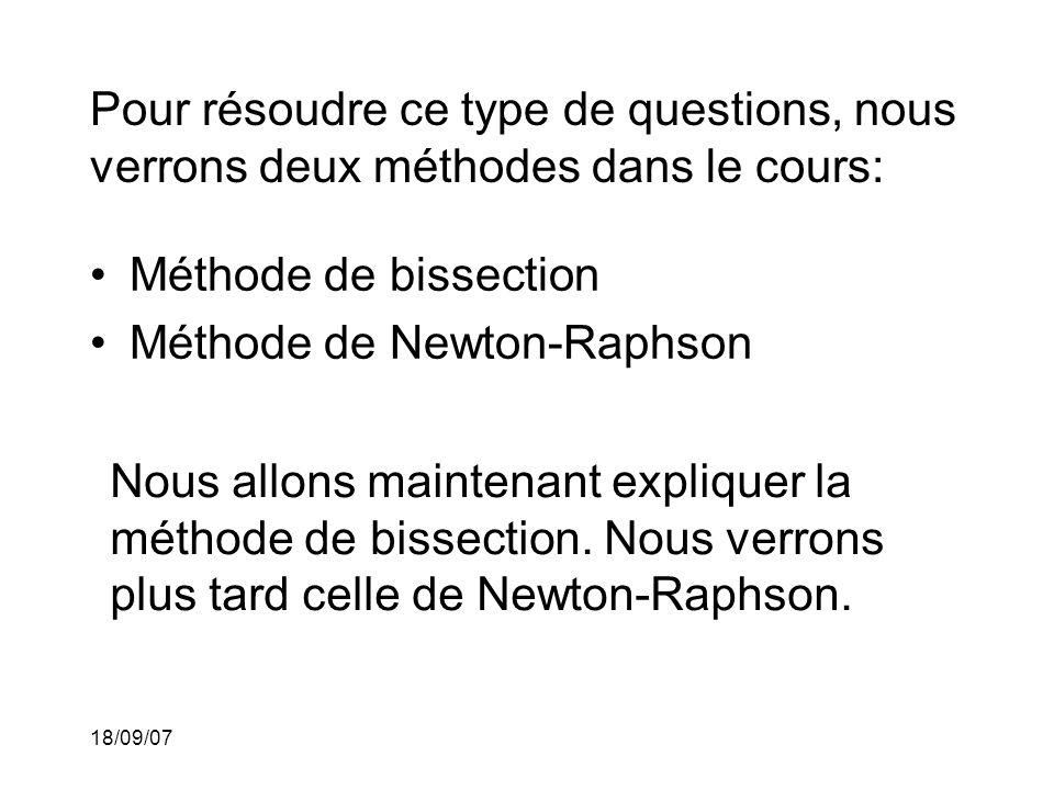 18/09/07 Pour résoudre ce type de questions, nous verrons deux méthodes dans le cours: Méthode de bissection Méthode de Newton-Raphson Nous allons maintenant expliquer la méthode de bissection.