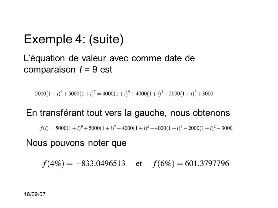 18/09/07 Exemple 4: (suite) Léquation de valeur avec comme date de comparaison t = 9 est En transférant tout vers la gauche, nous obtenons Nous pouvons noter que