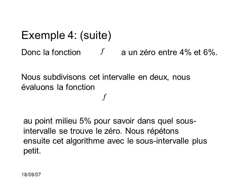 18/09/07 Exemple 4: (suite) Donc la fonction au point milieu 5% pour savoir dans quel sous- intervalle se trouve le zéro. Nous répétons ensuite cet al