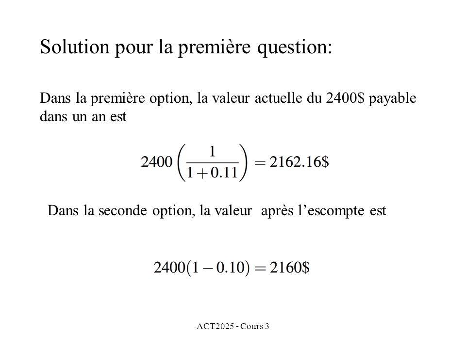 ACT2025 - Cours 3 Solution pour la première question: Dans la seconde option, la valeur après lescompte est Dans la première option, la valeur actuell