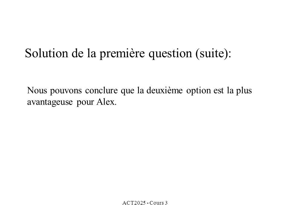 ACT2025 - Cours 3 Solution de la première question (suite): Nous pouvons conclure que la deuxième option est la plus avantageuse pour Alex.