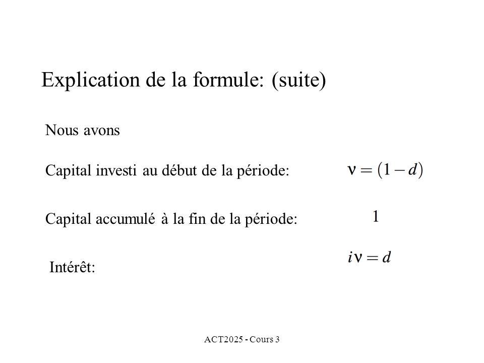 ACT2025 - Cours 3 Nous avons Capital investi au début de la période: Capital accumulé à la fin de la période: Intérêt: Explication de la formule: (sui