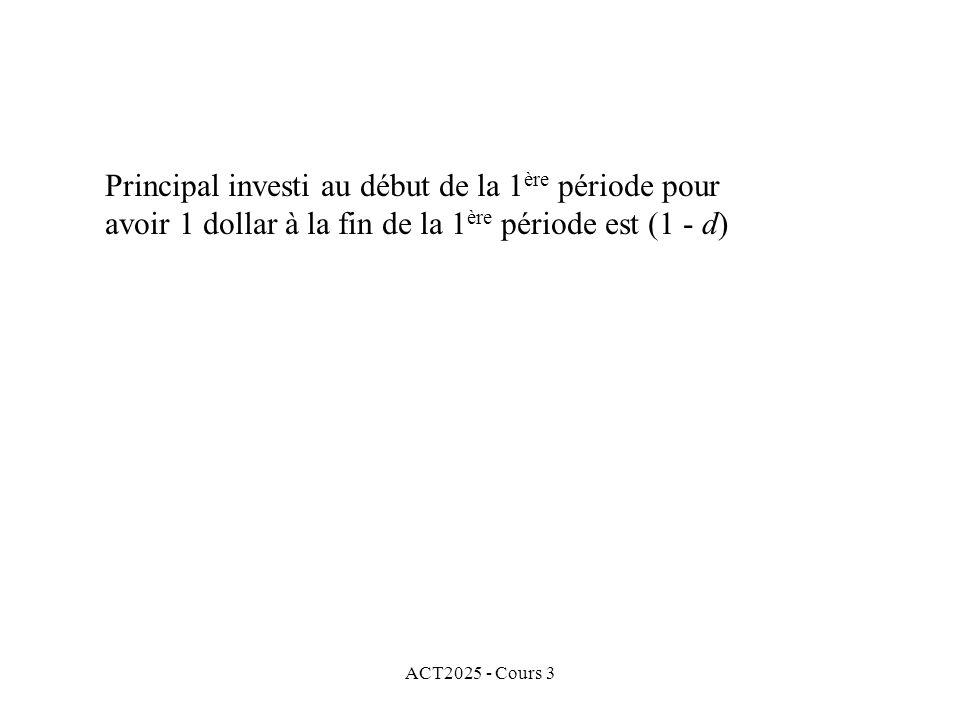 ACT2025 - Cours 3 Principal investi au début de la 1 ère période pour avoir 1 dollar à la fin de la 1 ère période est (1 - d)