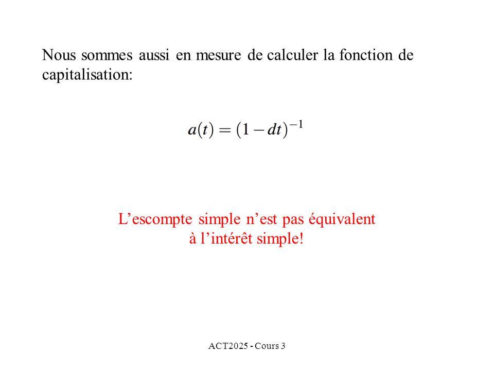 ACT2025 - Cours 3 Nous sommes aussi en mesure de calculer la fonction de capitalisation: Lescompte simple nest pas équivalent à lintérêt simple!