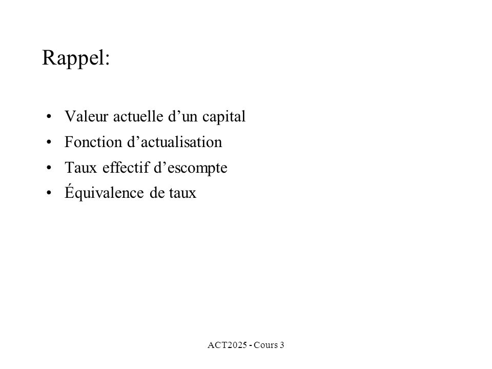 ACT2025 - Cours 3 Sur ce dernier point, nous avons vu que Rappel: où i et d sont deux taux équivalents, i désigne un taux effectif dintérêt et d, un taux effectif descompte.