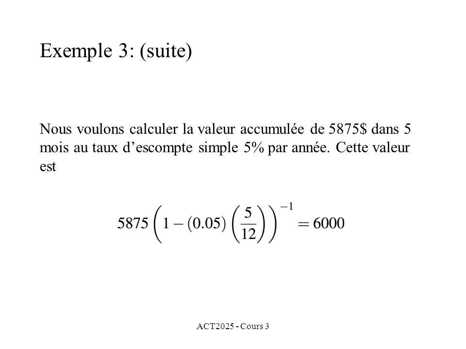 ACT2025 - Cours 3 Exemple 3: (suite) Nous voulons calculer la valeur accumulée de 5875$ dans 5 mois au taux descompte simple 5% par année. Cette valeu