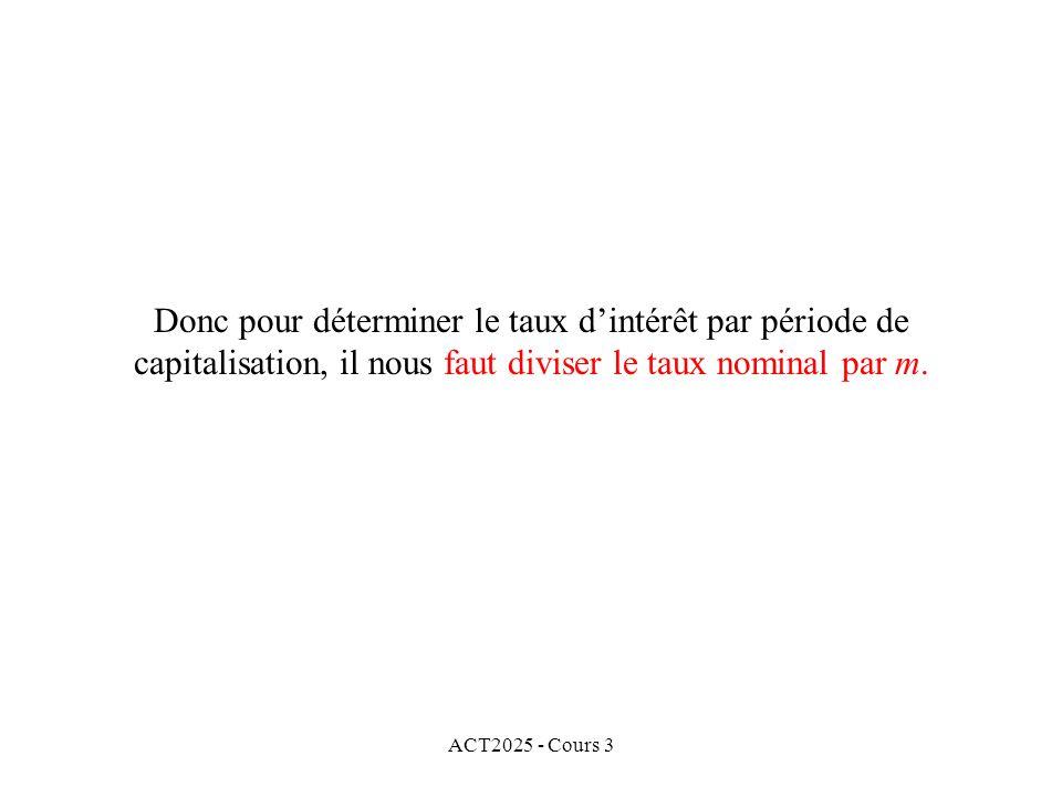 ACT2025 - Cours 3 Donc pour déterminer le taux dintérêt par période de capitalisation, il nous faut diviser le taux nominal par m.