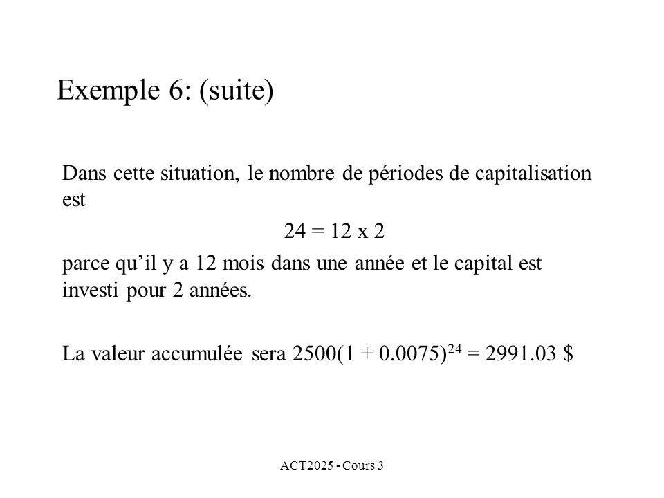 ACT2025 - Cours 3 Exemple 6: (suite) Dans cette situation, le nombre de périodes de capitalisation est 24 = 12 x 2 parce quil y a 12 mois dans une ann