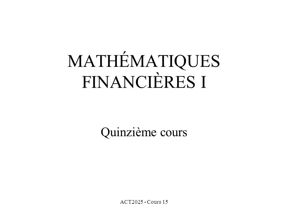 ACT2025 - Cours 15 MATHÉMATIQUES FINANCIÈRES I Quinzième cours