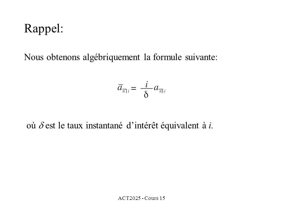 ACT2025 - Cours 15 Rappel: Nous obtenons algébriquement la formule suivante: où est le taux instantané dintérêt équivalent à i.