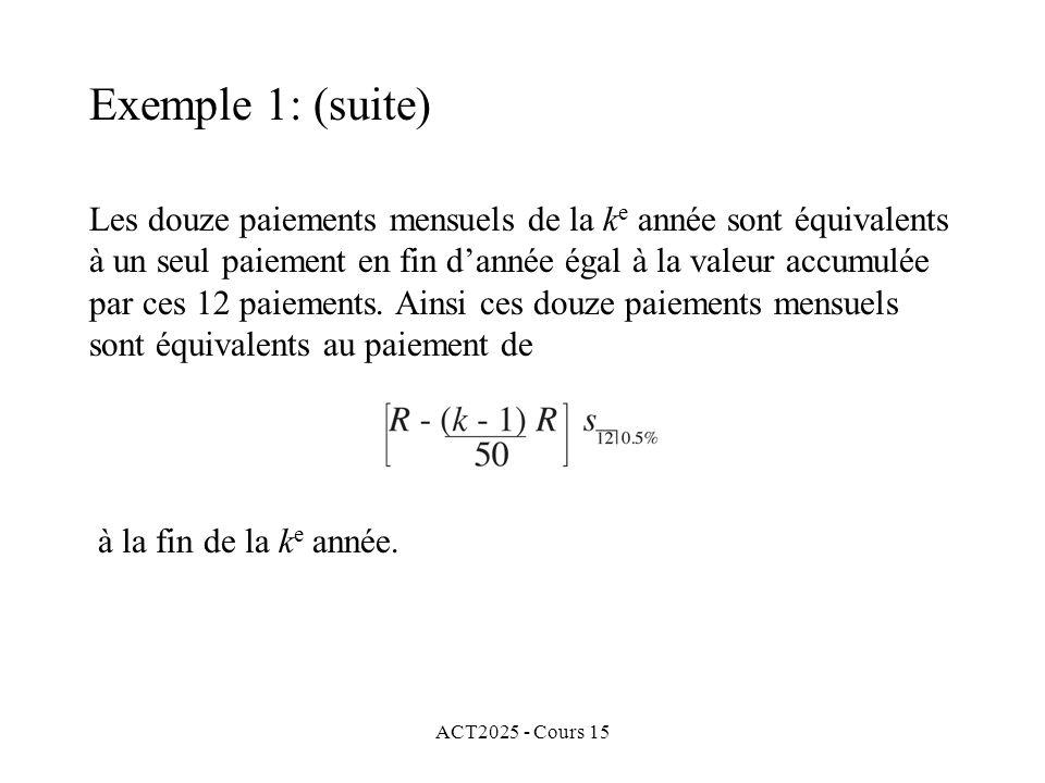 ACT2025 - Cours 15 Exemple 1: (suite) Les douze paiements mensuels de la k e année sont équivalents à un seul paiement en fin dannée égal à la valeur