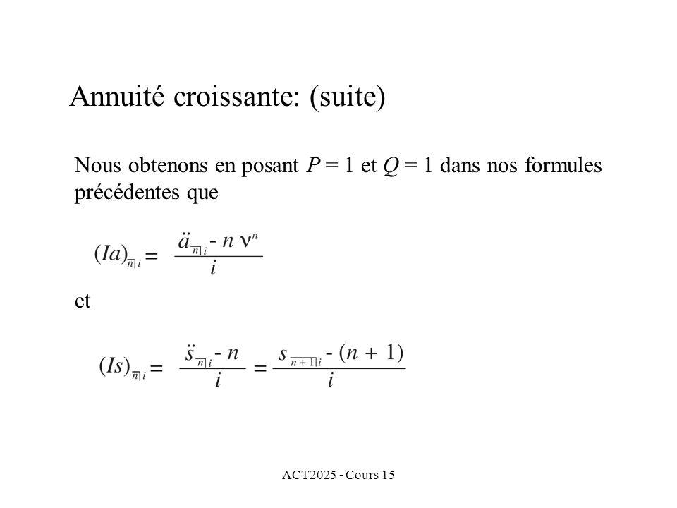 ACT2025 - Cours 15 Annuité croissante: (suite) Nous obtenons en posant P = 1 et Q = 1 dans nos formules précédentes que et