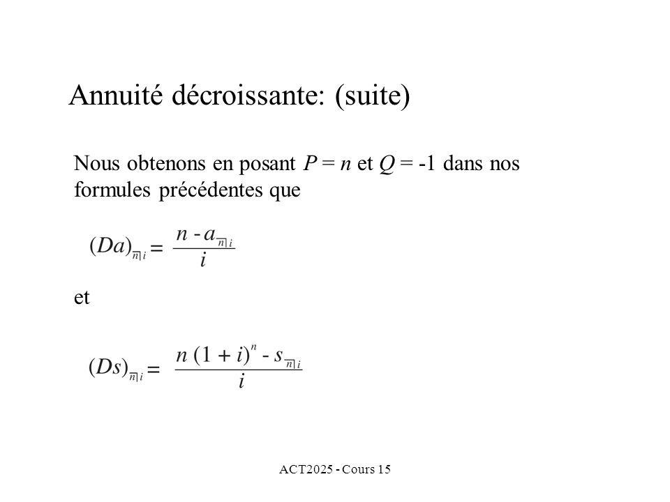 ACT2025 - Cours 15 Annuité décroissante: (suite) Nous obtenons en posant P = n et Q = -1 dans nos formules précédentes que et