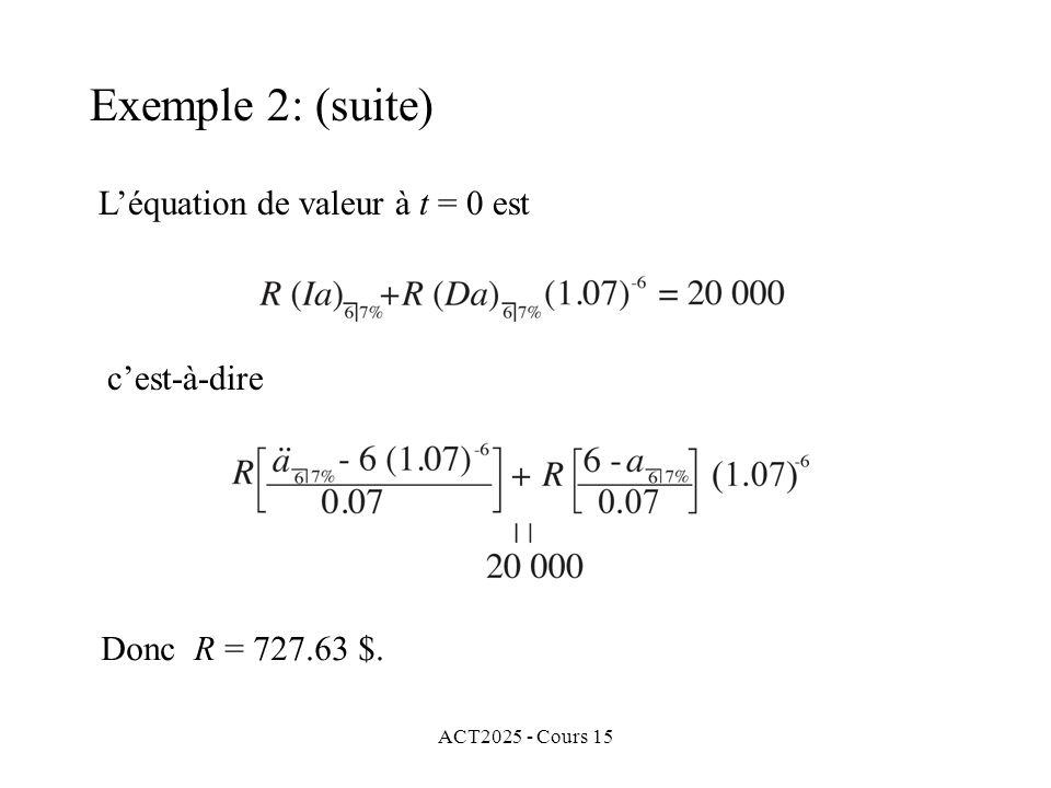 ACT2025 - Cours 15 Exemple 2: (suite) Léquation de valeur à t = 0 est cest-à-dire Donc R = 727.63 $.