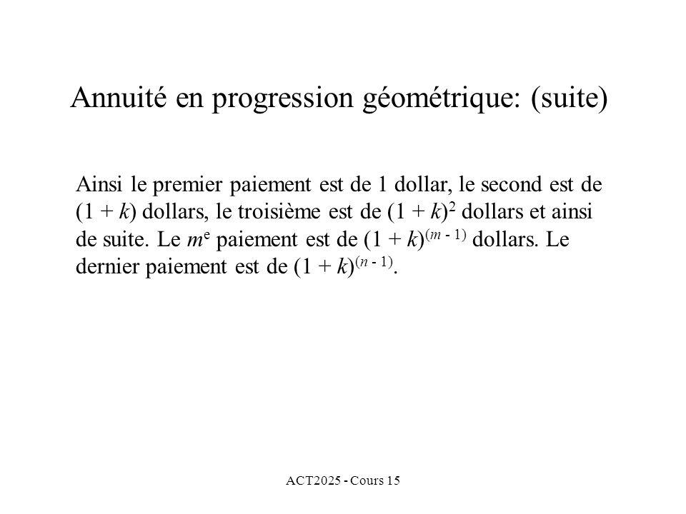 ACT2025 - Cours 15 Annuité en progression géométrique: (suite) Ainsi le premier paiement est de 1 dollar, le second est de (1 + k) dollars, le troisiè