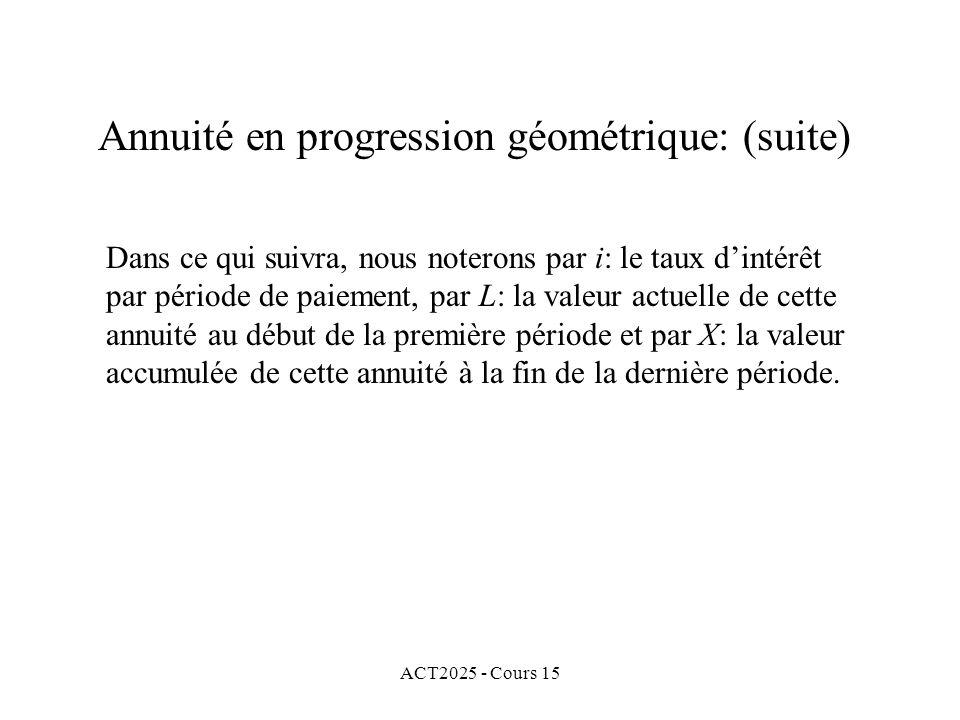 ACT2025 - Cours 15 Annuité en progression géométrique: (suite) Dans ce qui suivra, nous noterons par i: le taux dintérêt par période de paiement, par