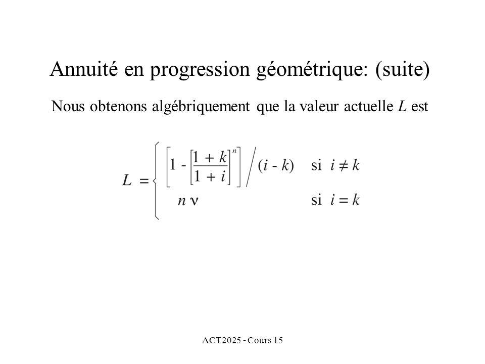 ACT2025 - Cours 15 Annuité en progression géométrique: (suite) Nous obtenons algébriquement que la valeur actuelle L est