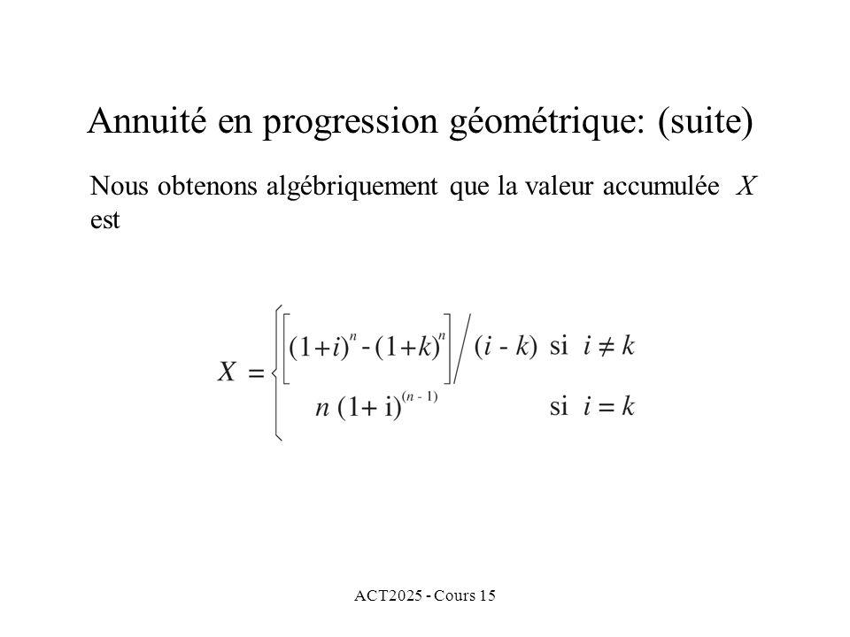ACT2025 - Cours 15 Annuité en progression géométrique: (suite) Nous obtenons algébriquement que la valeur accumulée X est