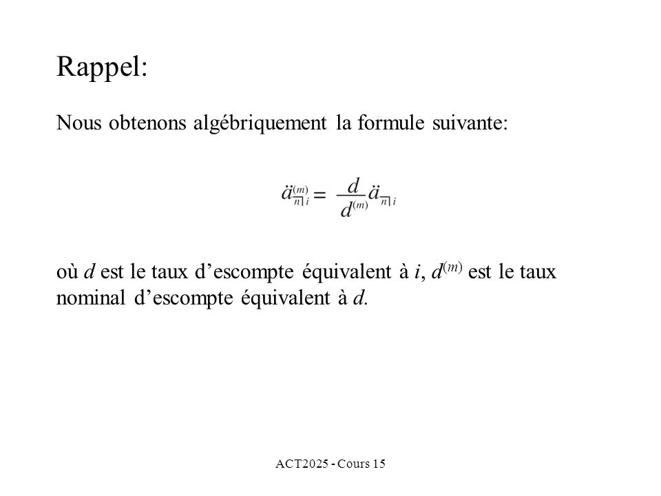 ACT2025 - Cours 15 Rappel: Nous noterons la valeur accumulée (à la fin de la dernière période) de cette annuité par Nous obtenons algébriquement la formule suivante: où d est le taux descompte équivalent à i, d (m) est le taux nominal descompte équivalent à d.