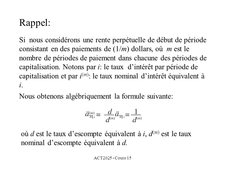 ACT2025 - Cours 15 Exemple 1: (suite) Nous obtenons ainsi une annuité consistant en 20 paiements faits en fin dannée.