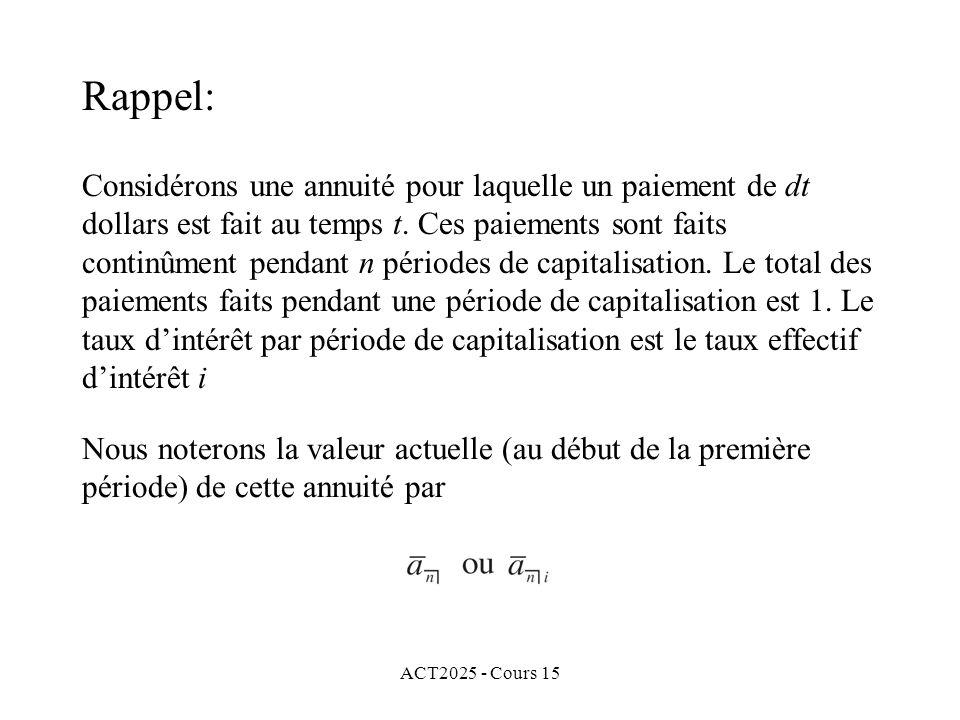 ACT2025 - Cours 15 Exemple 1: (suite) Pour poursuivre nos calculs, il nous faut déterminer le taux effectif dintérêt i équivalent au taux nominal dintérêt i (12) = 6%, parce que cette nouvelle annuité a des paiements annuels.