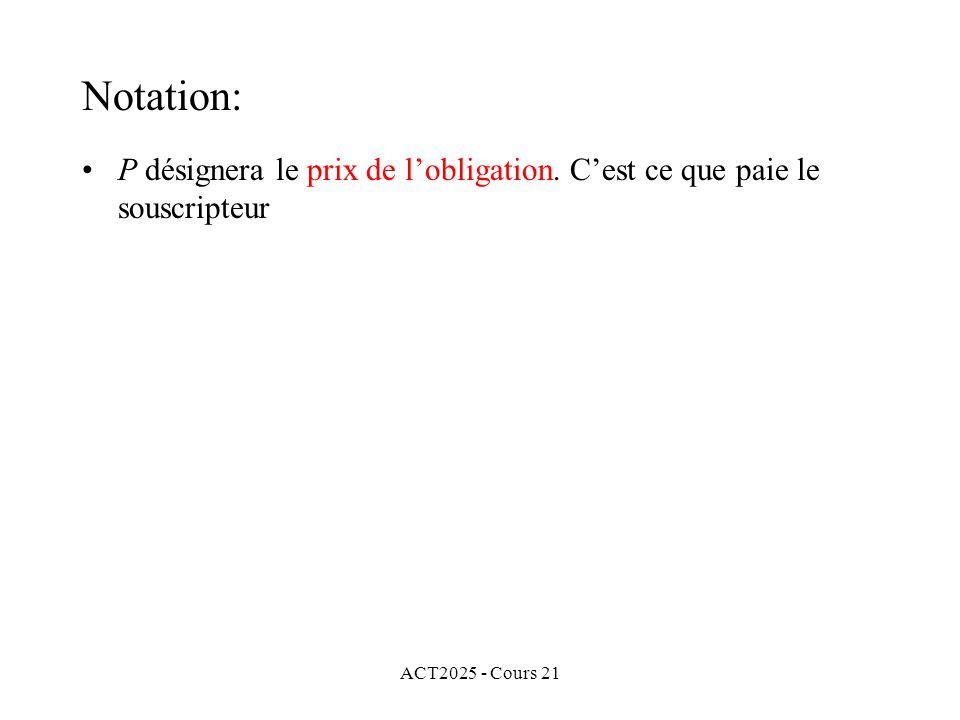 ACT2025 - Cours 21 P désignera le prix de lobligation. Cest ce que paie le souscripteur Notation: