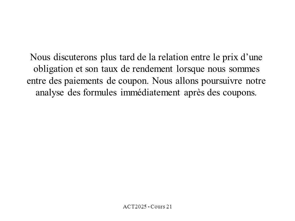 ACT2025 - Cours 21 Nous discuterons plus tard de la relation entre le prix dune obligation et son taux de rendement lorsque nous sommes entre des paiements de coupon.