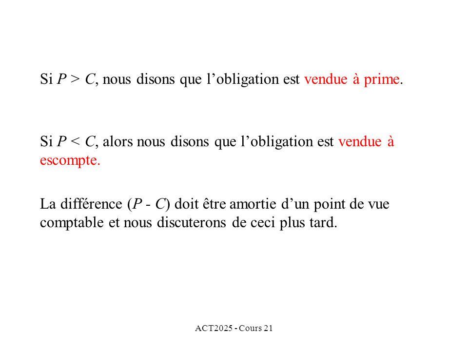 ACT2025 - Cours 21 Si P > C, nous disons que lobligation est vendue à prime.