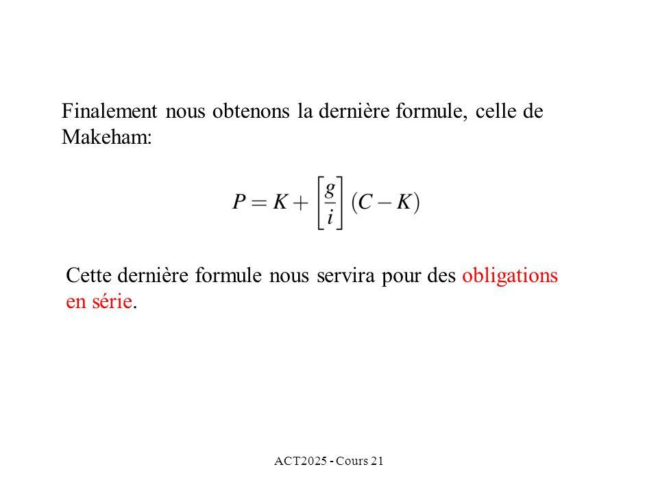 ACT2025 - Cours 21 Finalement nous obtenons la dernière formule, celle de Makeham: Cette dernière formule nous servira pour des obligations en série.