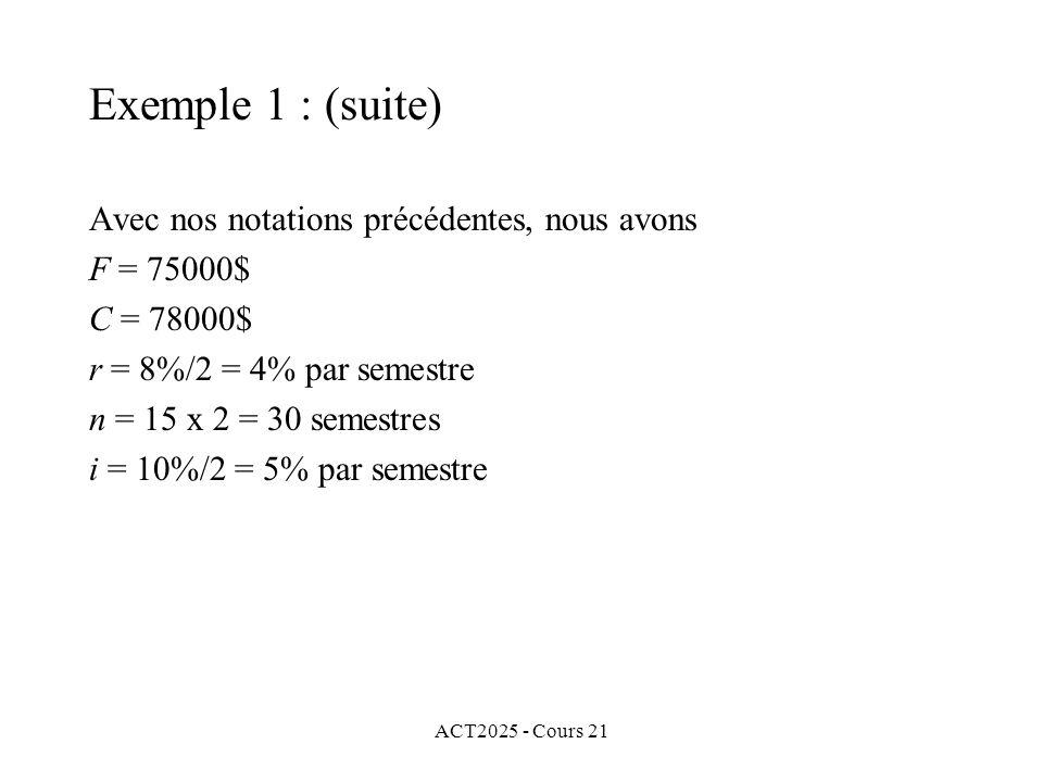 ACT2025 - Cours 21 Avec nos notations précédentes, nous avons F = 75000$ C = 78000$ r = 8%/2 = 4% par semestre n = 15 x 2 = 30 semestres i = 10%/2 = 5% par semestre Exemple 1 : (suite)