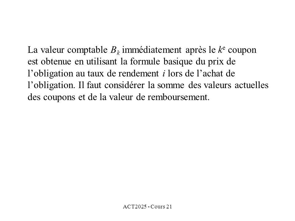 ACT2025 - Cours 21 La valeur comptable B k immédiatement après le k e coupon est obtenue en utilisant la formule basique du prix de lobligation au taux de rendement i lors de lachat de lobligation.
