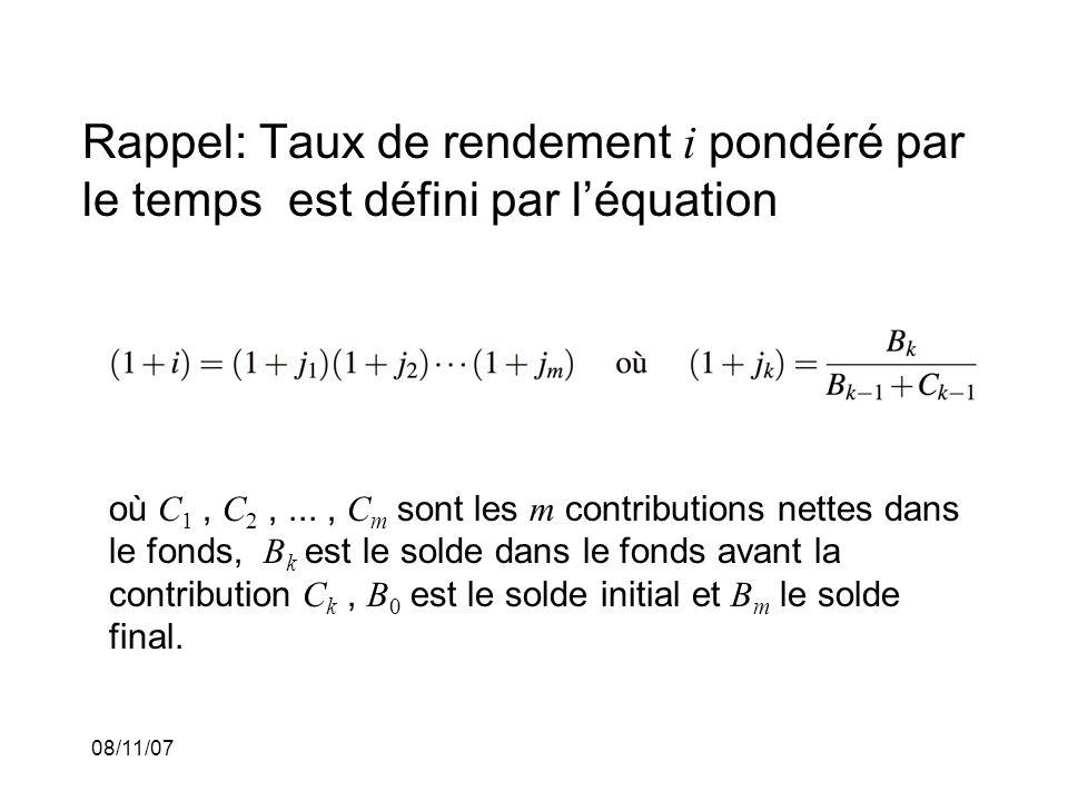 08/11/07 Rappel: Taux de rendement i pondéré par le temps est défini par léquation où C 1, C 2,..., C m sont les m contributions nettes dans le fonds, B k est le solde dans le fonds avant la contribution C k, B 0 est le solde initial et B m le solde final.