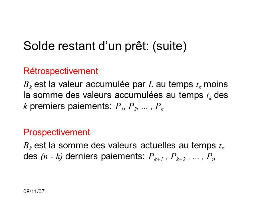 08/11/07 Solde restant dun prêt: (suite) Rétrospectivement B k est la valeur accumulée par L au temps t k moins la somme des valeurs accumulées au temps t k des k premiers paiements: P 1, P 2,..., P k Prospectivement B k est la somme des valeurs actuelles au temps t k des (n - k) derniers paiements: P k+1, P k+2,..., P n