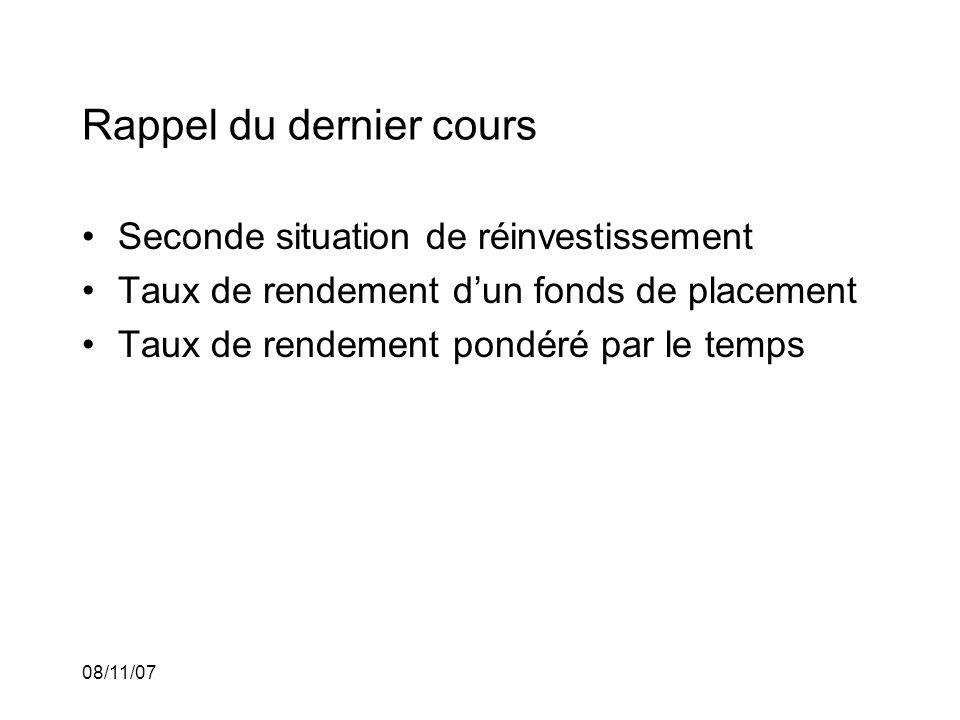 08/11/07 Rappel du dernier cours Seconde situation de réinvestissement Taux de rendement dun fonds de placement Taux de rendement pondéré par le temps