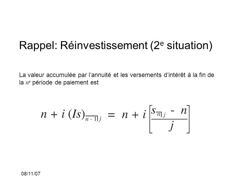 08/11/07 Rappel: Réinvestissement (2 e situation) La valeur accumulée par lannuité et les versements dintérêt à la fin de la n e période de paiement e