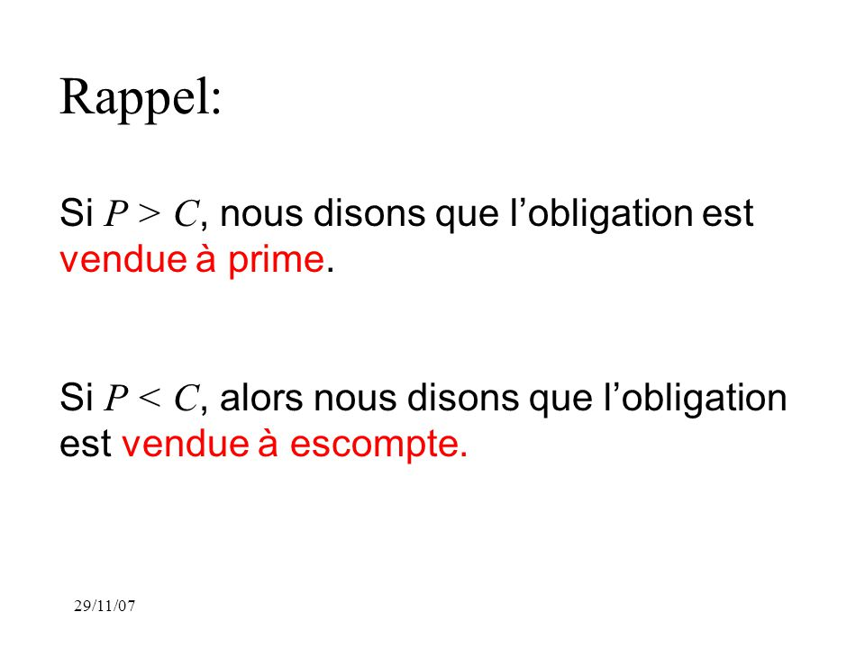 29/11/07 Rappel: Si P > C, nous disons que lobligation est vendue à prime.